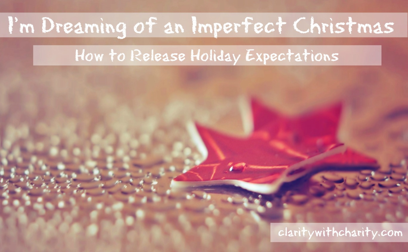 a guide for surviving the holidays for the weary, stressed and exhausted, letting go of your holiday expectations, thriving during the holidays, claritywithcharity