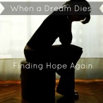 When a Dream Dies…Finding Hope Again.