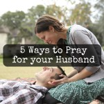 5 Ways to Pray for your Husband.