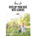 How to Develop Your Kids Into Leaders – Part 1