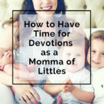 How to Have Time for Devotions as a Momma of Littles