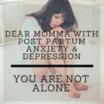 Dear Momma, with Post Partum Depression & Anxiety, you are NOT ALONE!